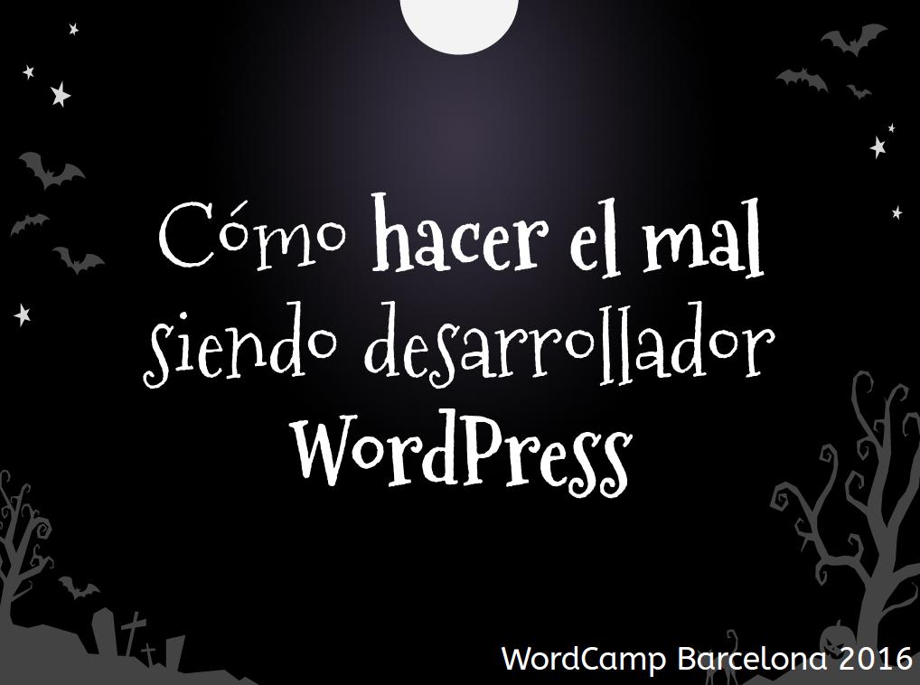 Cómo haer el mal siendo desarrollador WordPress - WC Barcelona 2016